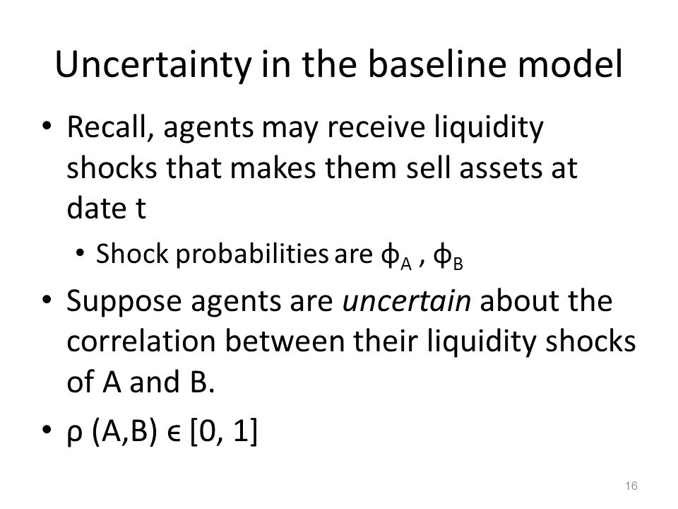 Uncertainty in the baseline model Recall, agents may receive liquidity shocks that makes them sell assets at date t Shock probabilities are φ A, φ B Suppose agents are uncertain about the correlation between their liquidity shocks of A and B.