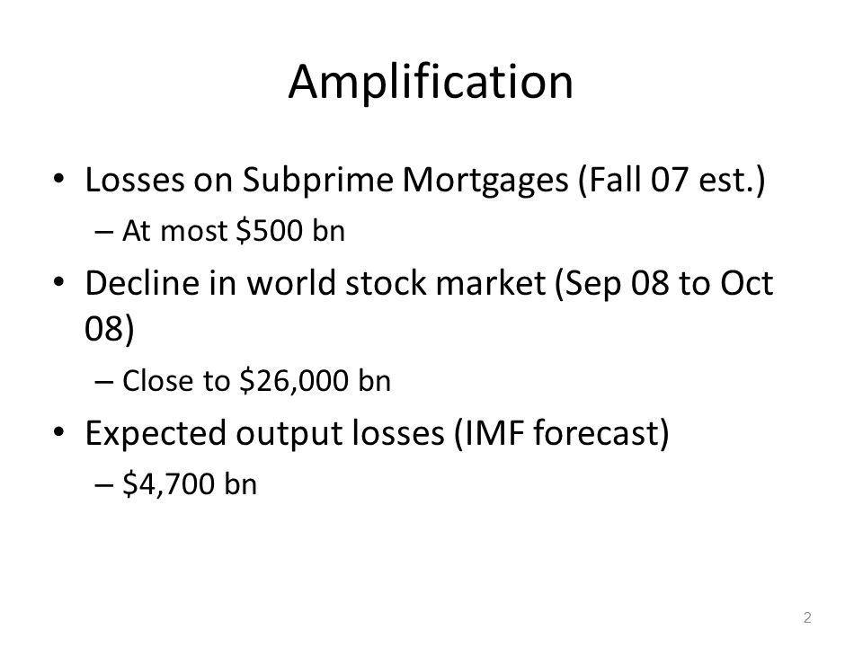 Amplification Mechanisms I am going to describe two financial mechanisms that have played an important role in the crisis 1.Balance sheet amplification 2.Uncertainty amplification I omit … – Subprime was the trigger for a real estate bubble bursting – Aggregate demand effects 3