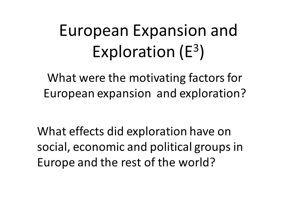 European Expansion and Exploration (E 3 ) What were the motivating factors for European expansion and exploration.