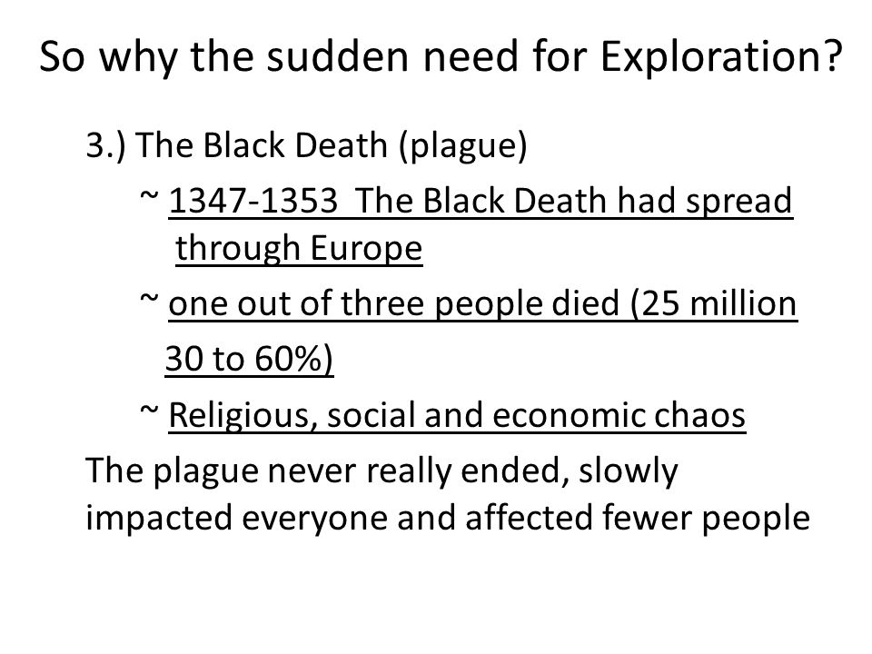 3.) The Black Death (plague) ~ 1347-1353 The Black Death had spread through Europe ~ one out of three people died (25 million 30 to 60%) ~ Religious, social and economic chaos The plague never really ended, slowly impacted everyone and affected fewer people So why the sudden need for Exploration?