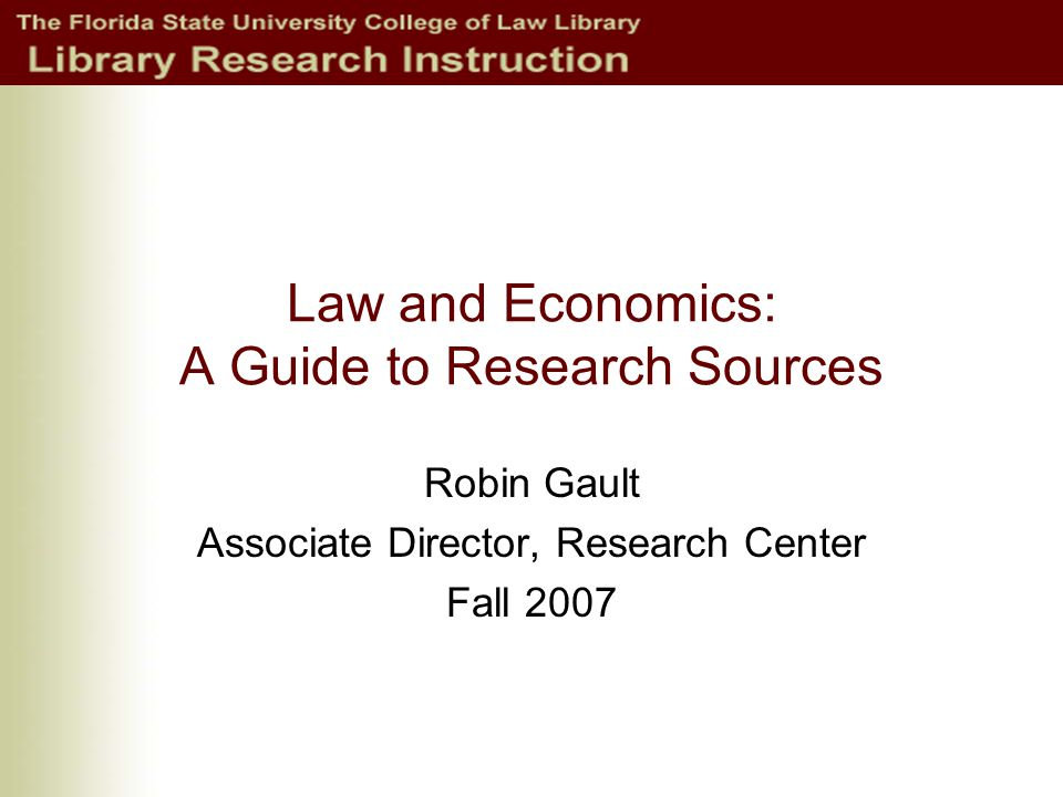 Law and Economics: A Guide to Research Sources Robin Gault Associate Director, Research Center Fall 2007