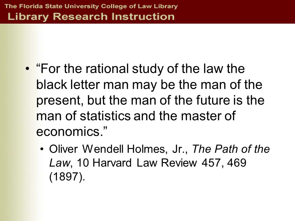 For the rational study of the law the black letter man may be the man of the present, but the man of the future is the man of statistics and the master of economics. Oliver Wendell Holmes, Jr., The Path of the Law, 10 Harvard Law Review 457, 469 (1897).