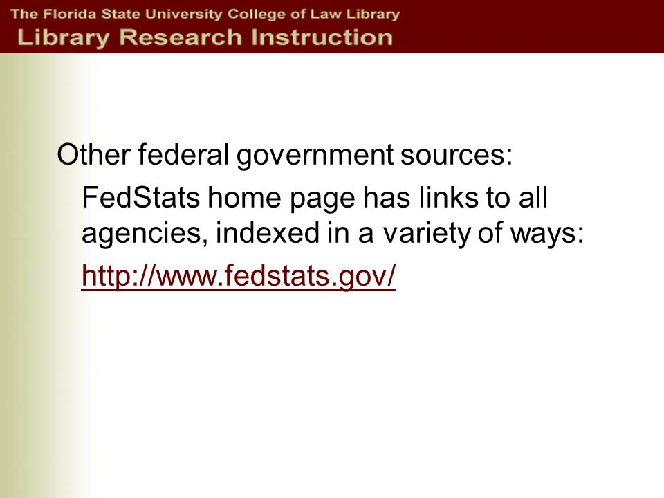 Other federal government sources: FedStats home page has links to all agencies, indexed in a variety of ways: http://www.fedstats.gov/