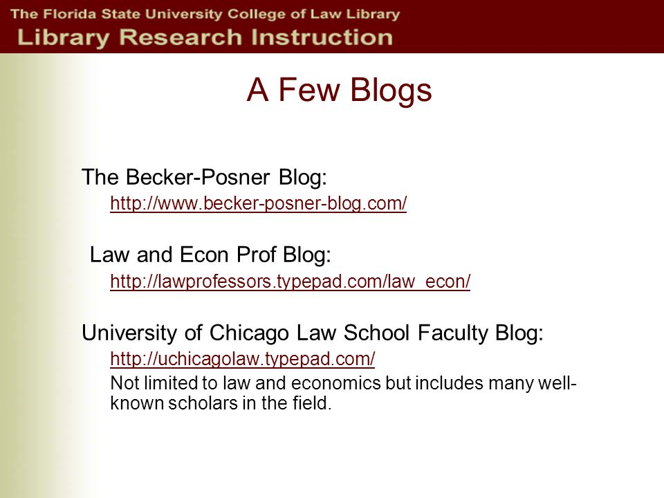 A Few Blogs The Becker-Posner Blog: http://www.becker-posner-blog.com/ Law and Econ Prof Blog: http://lawprofessors.typepad.com/law_econ/ University of Chicago Law School Faculty Blog: http://uchicagolaw.typepad.com/ Not limited to law and economics but includes many well- known scholars in the field.