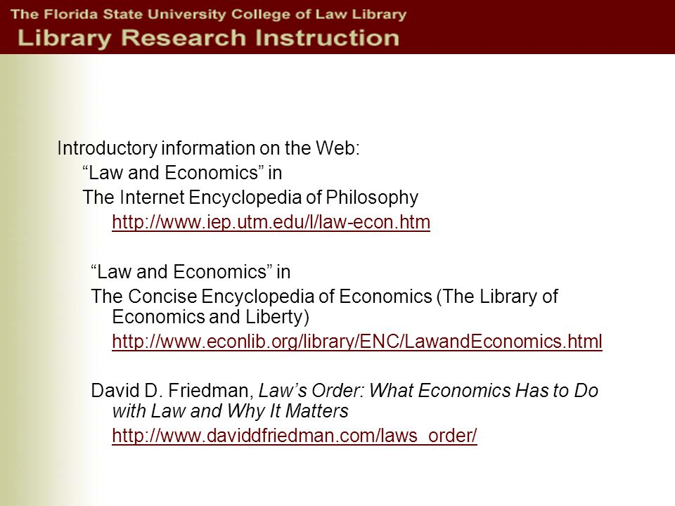 Introductory information on the Web: Law and Economics in The Internet Encyclopedia of Philosophy http://www.iep.utm.edu/l/law-econ.htm Law and Economics in The Concise Encyclopedia of Economics (The Library of Economics and Liberty) http://www.econlib.org/library/ENC/LawandEconomics.html David D.