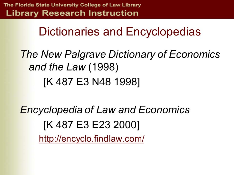 Dictionaries and Encyclopedias The New Palgrave Dictionary of Economics and the Law (1998) [K 487 E3 N48 1998] Encyclopedia of Law and Economics [K 487 E3 E23 2000] http://encyclo.findlaw.com/