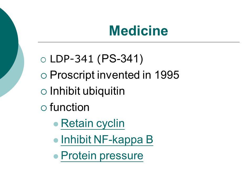 Medicine  LDP-341 ( PS-341)  Proscript invented in 1995  Inhibit ubiquitin  function Retain cyclin Inhibit NF-kappa B Protein pressure
