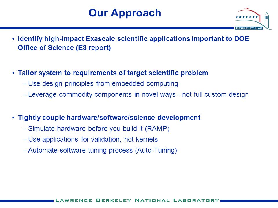 Our Approach Identify high-impact Exascale scientific applications important to DOE Office of Science (E3 report) Tailor system to requirements of target scientific problem –Use design principles from embedded computing –Leverage commodity components in novel ways - not full custom design Tightly couple hardware/software/science development –Simulate hardware before you build it (RAMP) –Use applications for validation, not kernels –Automate software tuning process (Auto-Tuning)