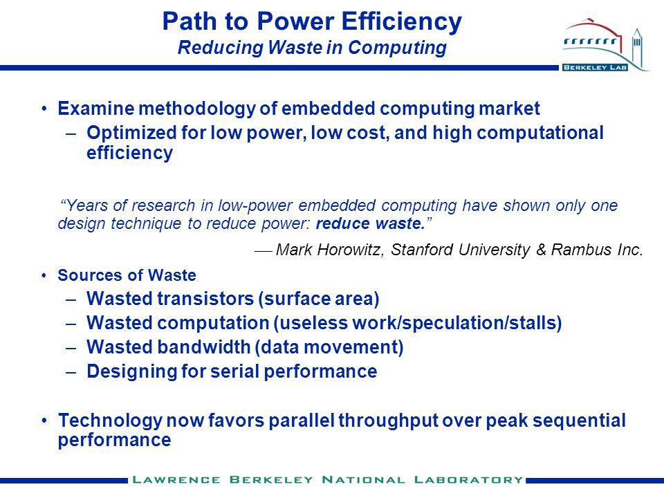 Path to Power Efficiency Reducing Waste in Computing Examine methodology of embedded computing market –Optimized for low power, low cost, and high computational efficiency Years of research in low-power embedded computing have shown only one design technique to reduce power: reduce waste.  Mark Horowitz, Stanford University & Rambus Inc.