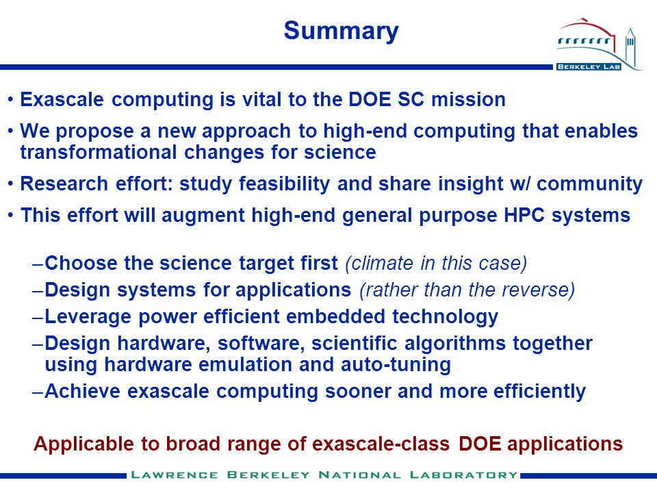 Summary Exascale computing is vital to the DOE SC mission We propose a new approach to high-end computing that enables transformational changes for science Research effort: study feasibility and share insight w/ community This effort will augment high-end general purpose HPC systems –Choose the science target first (climate in this case) –Design systems for applications (rather than the reverse) –Leverage power efficient embedded technology –Design hardware, software, scientific algorithms together using hardware emulation and auto-tuning –Achieve exascale computing sooner and more efficiently Applicable to broad range of exascale-class DOE applications