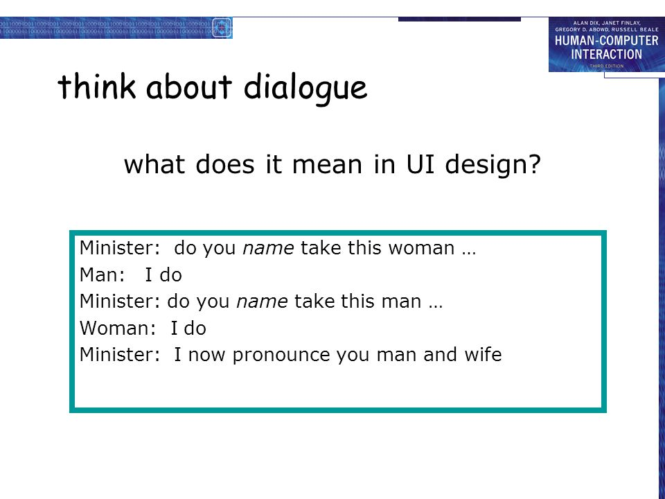 think about dialogue what does it mean in UI design? Minister: do you name take this woman … Man: I do Minister: do you name take this man … Woman: I