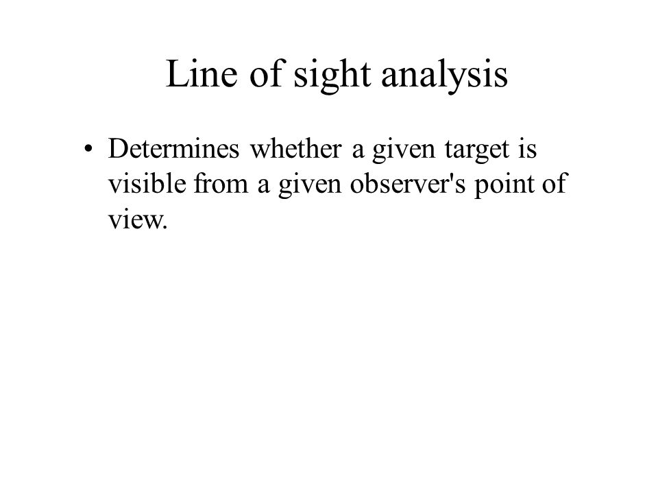 Line of sight analysis Determines whether a given target is visible from a given observer s point of view.
