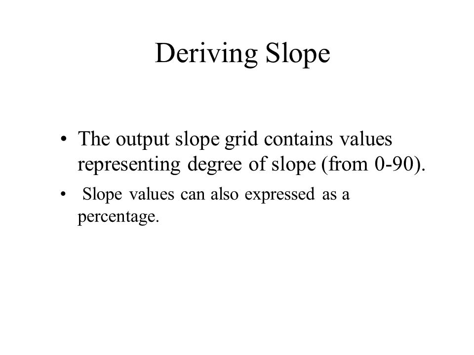 Deriving Slope The output slope grid contains values representing degree of slope (from 0-90).