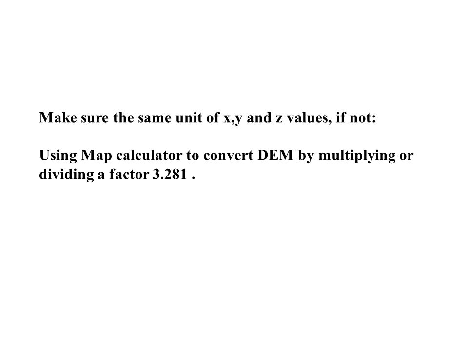 Make sure the same unit of x,y and z values, if not: Using Map calculator to convert DEM by multiplying or dividing a factor 3.281.