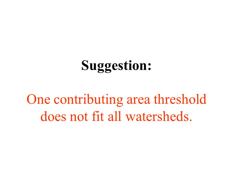 Suggestion: One contributing area threshold does not fit all watersheds.