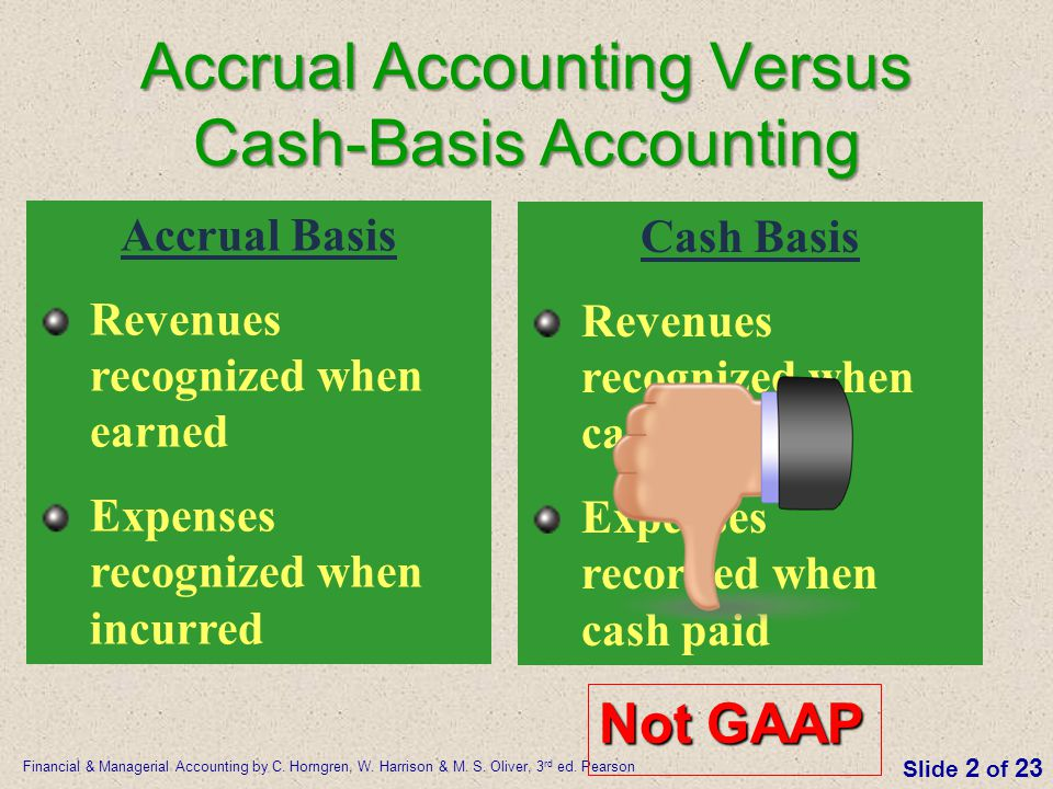 Financial & Managerial Accounting by C. Horngren, W. Harrison & M. S. Oliver, 3 rd ed. Pearson Slide 2 of 23 Accrual Accounting Versus Cash-Basis Acco