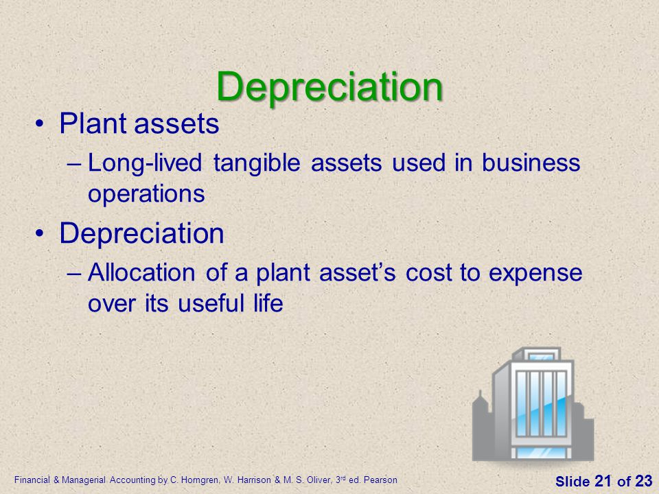 Financial & Managerial Accounting by C. Horngren, W. Harrison & M. S. Oliver, 3 rd ed. Pearson Slide 21 of 23 Depreciation Plant assets –Long-lived ta