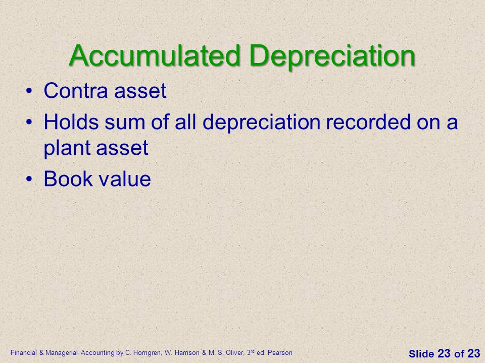 Financial & Managerial Accounting by C. Horngren, W. Harrison & M. S. Oliver, 3 rd ed. Pearson Slide 23 of 23 Accumulated Depreciation Contra asset Ho