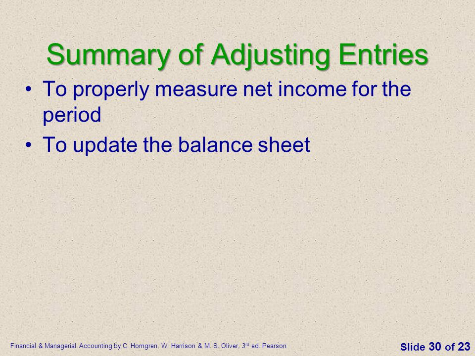Financial & Managerial Accounting by C. Horngren, W. Harrison & M. S. Oliver, 3 rd ed. Pearson Slide 30 of 23 Summary of Adjusting Entries To properly