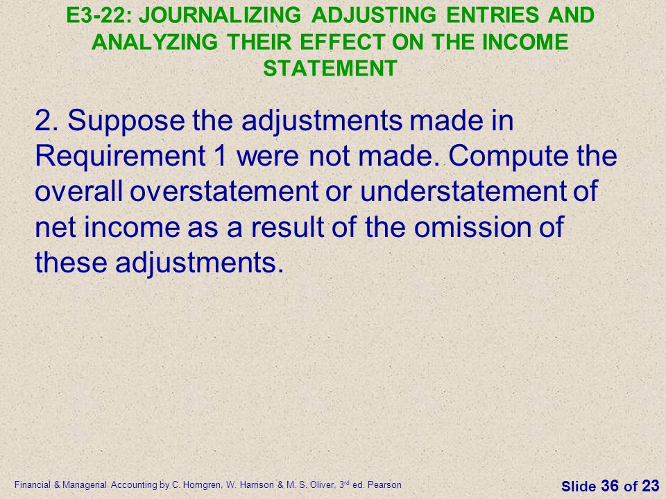 Financial & Managerial Accounting by C. Horngren, W. Harrison & M. S. Oliver, 3 rd ed. Pearson Slide 36 of 23 E3-22: JOURNALIZING ADJUSTING ENTRIES AN