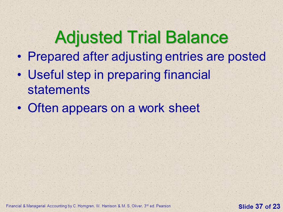 Financial & Managerial Accounting by C. Horngren, W. Harrison & M. S. Oliver, 3 rd ed. Pearson Slide 37 of 23 Adjusted Trial Balance Prepared after ad