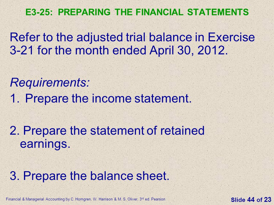 Financial & Managerial Accounting by C. Horngren, W. Harrison & M. S. Oliver, 3 rd ed. Pearson Slide 44 of 23 E3-25: PREPARING THE FINANCIAL STATEMENT