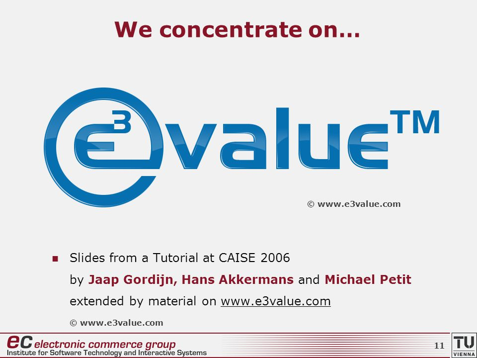 We concentrate on… Slides from a Tutorial at CAISE 2006 by Jaap Gordijn, Hans Akkermans and Michael Petit extended by material on www.e3value.com © www.e3value.com 11