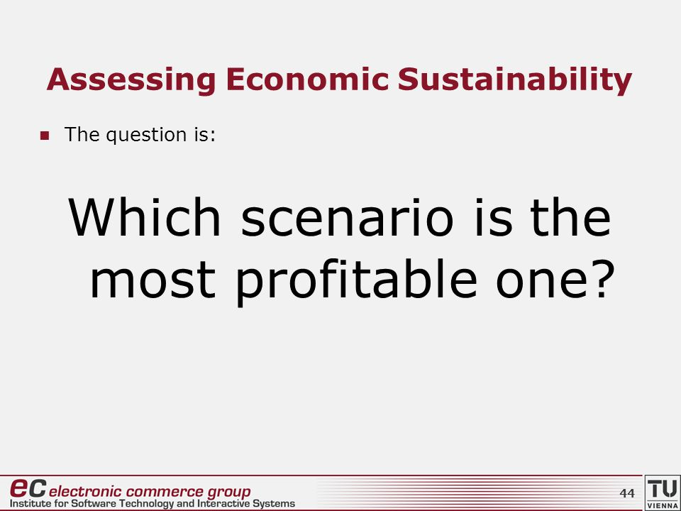 Assessing Economic Sustainability The question is: Which scenario is the most profitable one? 44