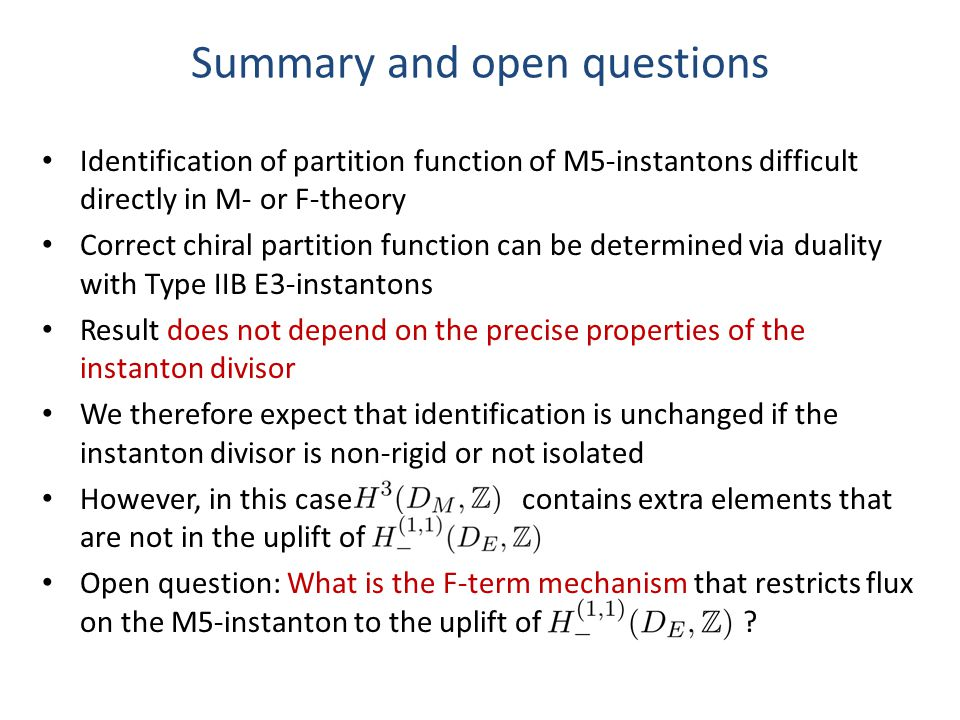 Summary and open questions Identification of partition function of M5-instantons difficult directly in M- or F-theory Correct chiral partition function can be determined via duality with Type IIB E3-instantons Result does not depend on the precise properties of the instanton divisor We therefore expect that identification is unchanged if the instanton divisor is non-rigid or not isolated However, in this case contains extra elements that are not in the uplift of Open question: What is the F-term mechanism that restricts flux on the M5-instanton to the uplift of