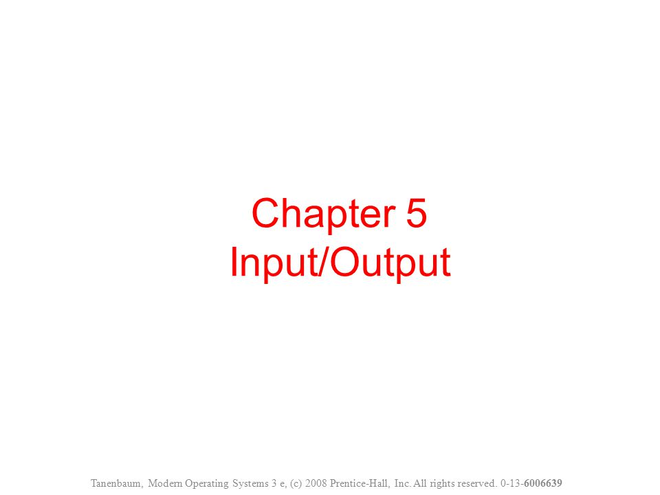 Chapter 5 Input/Output Tanenbaum, Modern Operating Systems 3 e, (c) 2008 Prentice-Hall, Inc. All rights reserved. 0-13-6006639
