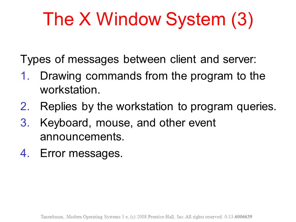 The X Window System (3) Types of messages between client and server: 1.Drawing commands from the program to the workstation. 2.Replies by the workstat