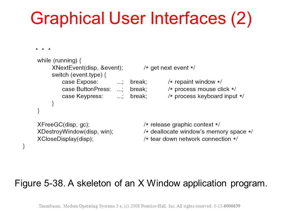 Figure 5-38. A skeleton of an X Window application program. Graphical User Interfaces (2) Tanenbaum, Modern Operating Systems 3 e, (c) 2008 Prentice-H
