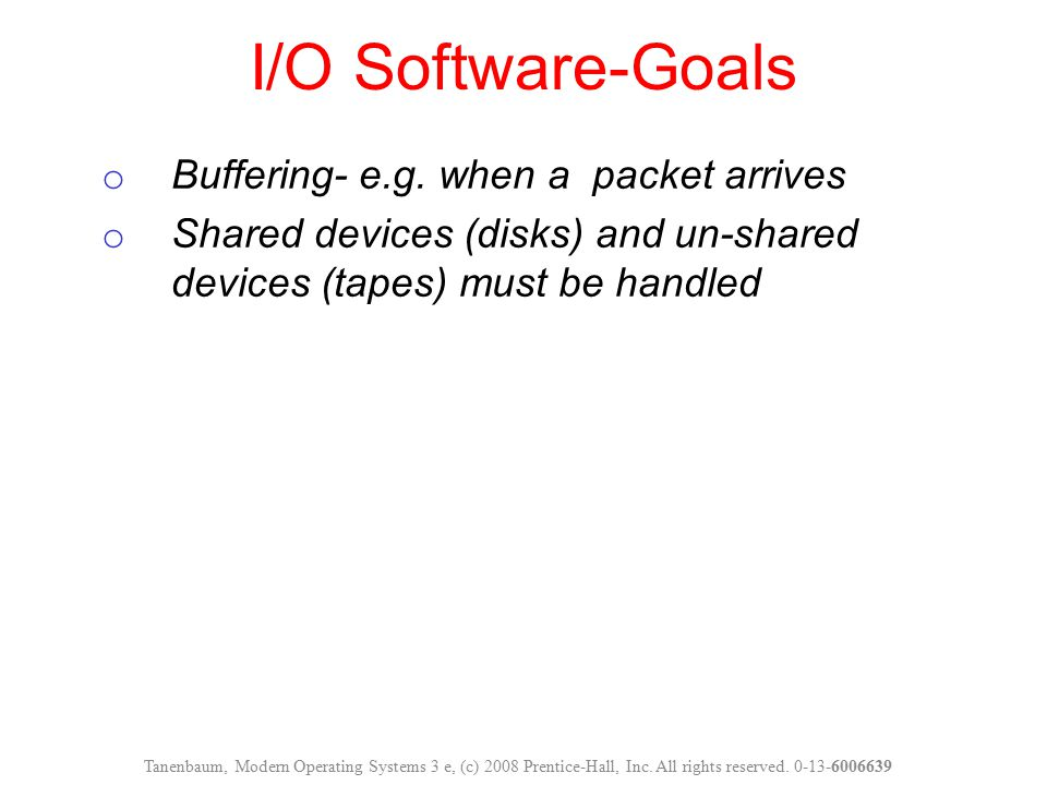 o Buffering- e.g. when a packet arrives o Shared devices (disks) and un-shared devices (tapes) must be handled I/O Software-Goals Tanenbaum, Modern Op