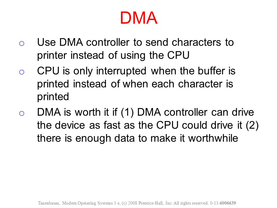DMA Tanenbaum, Modern Operating Systems 3 e, (c) 2008 Prentice-Hall, Inc. All rights reserved. 0-13-6006639 o Use DMA controller to send characters to