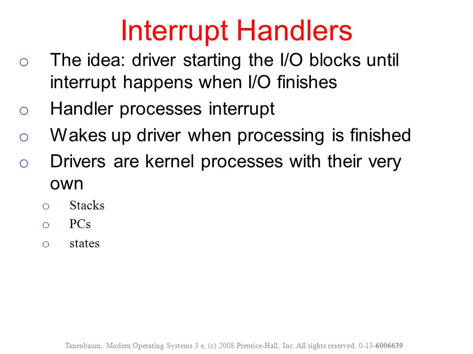 Interrupt Handlers Tanenbaum, Modern Operating Systems 3 e, (c) 2008 Prentice-Hall, Inc. All rights reserved. 0-13-6006639 o The idea: driver starting
