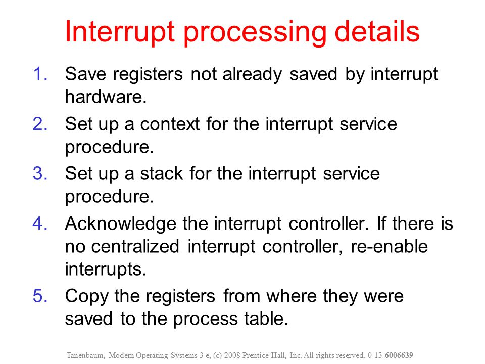 Interrupt processing details Tanenbaum, Modern Operating Systems 3 e, (c) 2008 Prentice-Hall, Inc. All rights reserved. 0-13-6006639 1.Save registers