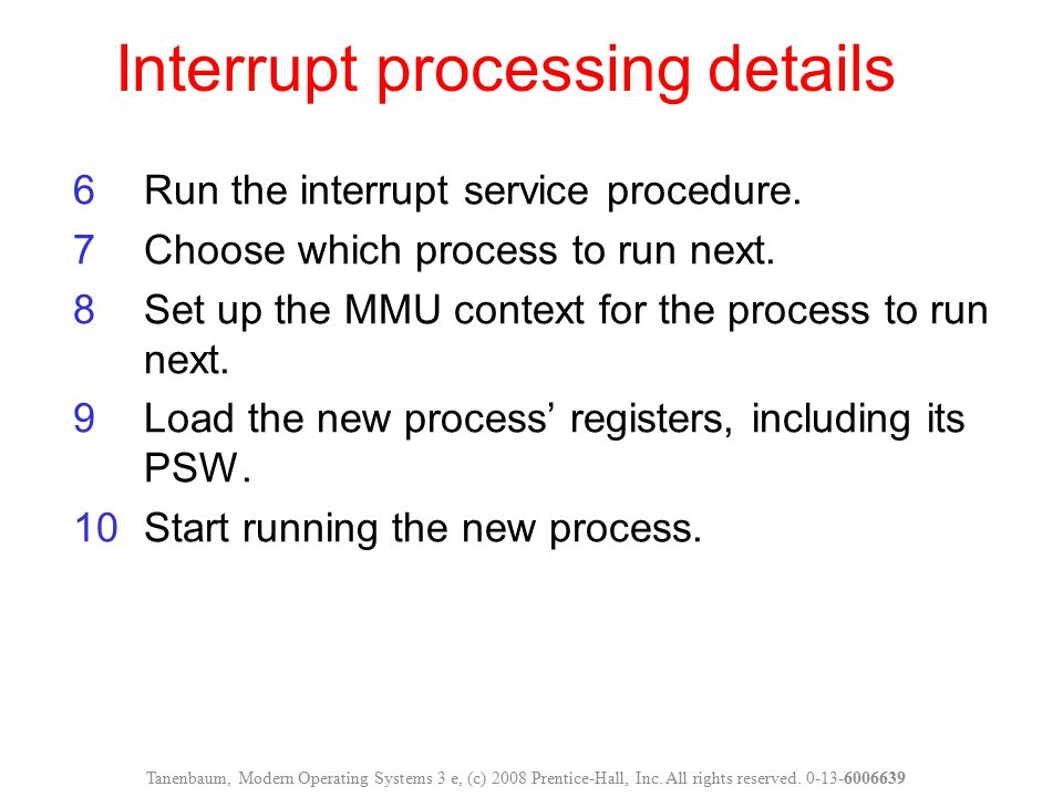 Interrupt processing details Tanenbaum, Modern Operating Systems 3 e, (c) 2008 Prentice-Hall, Inc. All rights reserved. 0-13-6006639 6Run the interrup
