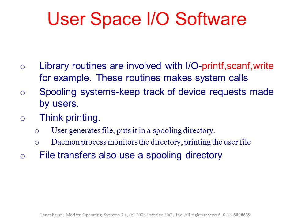 User Space I/O Software Tanenbaum, Modern Operating Systems 3 e, (c) 2008 Prentice-Hall, Inc. All rights reserved. 0-13-6006639 o Library routines are