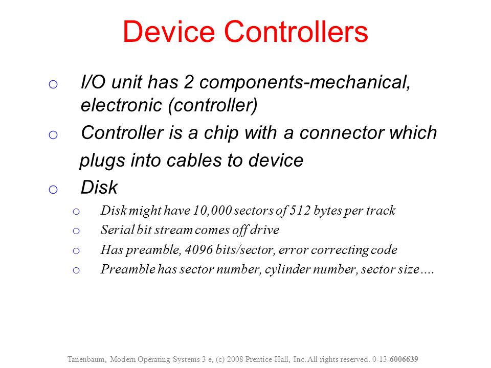 o I/O unit has 2 components-mechanical, electronic (controller) o Controller is a chip with a connector which plugs into cables to device o Disk o Dis