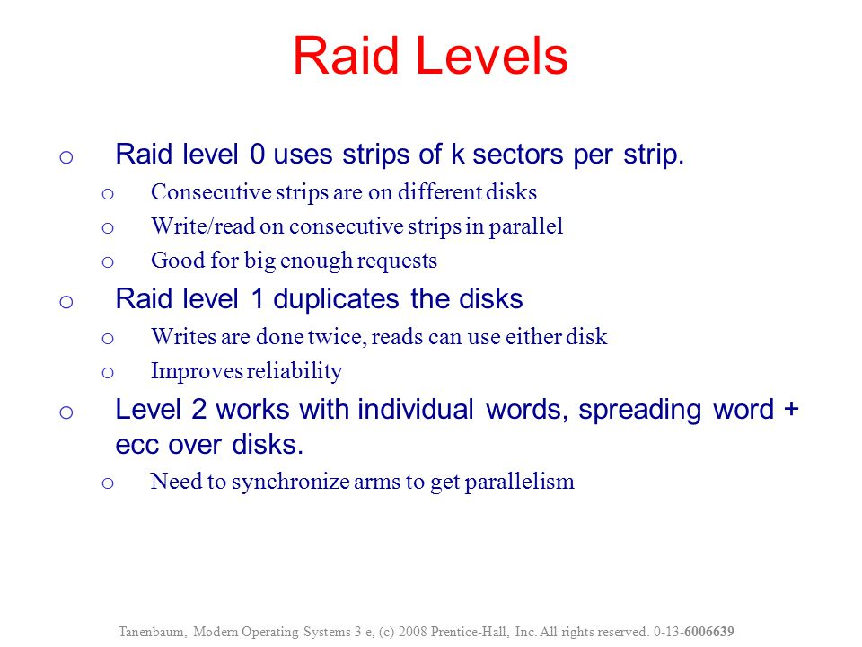 Raid Levels Tanenbaum, Modern Operating Systems 3 e, (c) 2008 Prentice-Hall, Inc. All rights reserved. 0-13-6006639 o Raid level 0 uses strips of k se