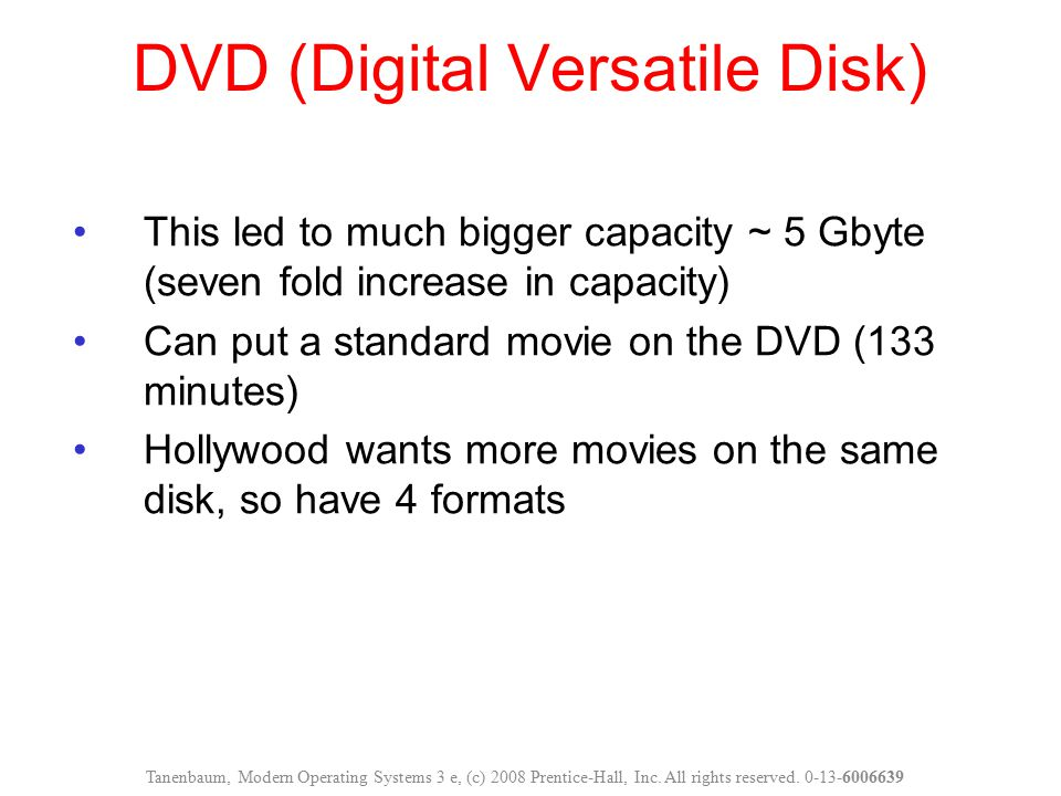 DVD (Digital Versatile Disk) This led to much bigger capacity ~ 5 Gbyte (seven fold increase in capacity) Can put a standard movie on the DVD (133 min