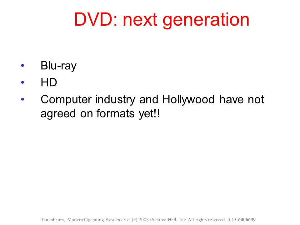 DVD: next generation Blu-ray HD Computer industry and Hollywood have not agreed on formats yet!! Tanenbaum, Modern Operating Systems 3 e, (c) 2008 Pre