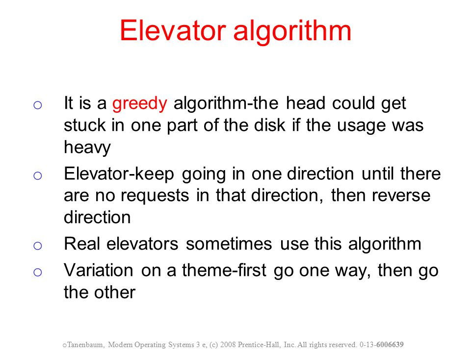 Elevator algorithm o It is a greedy algorithm-the head could get stuck in one part of the disk if the usage was heavy o Elevator-keep going in one dir