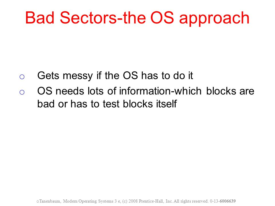 Bad Sectors-the OS approach o Gets messy if the OS has to do it o OS needs lots of information-which blocks are bad or has to test blocks itself o Tan