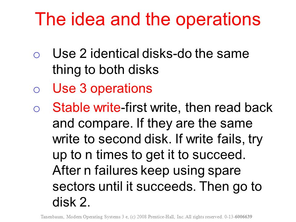 The idea and the operations o Use 2 identical disks-do the same thing to both disks o Use 3 operations o Stable write-first write, then read back and