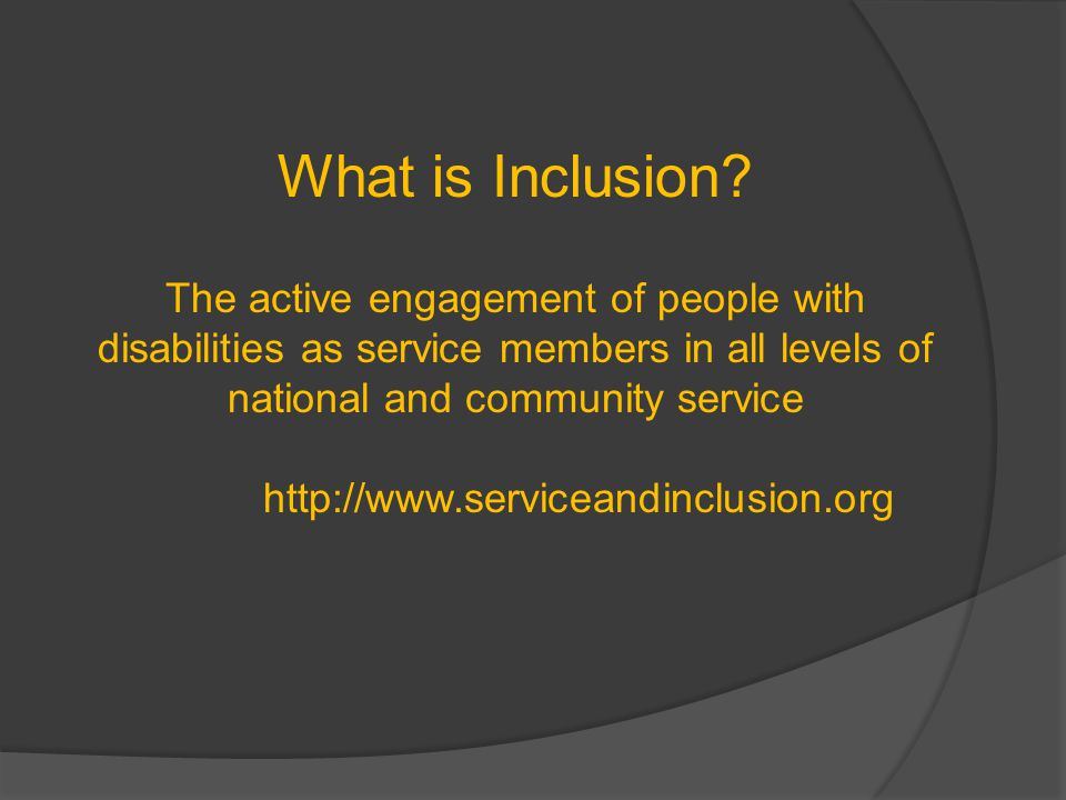 What is Inclusion? The active engagement of people with disabilities as service members in all levels of national and community service http://www.ser