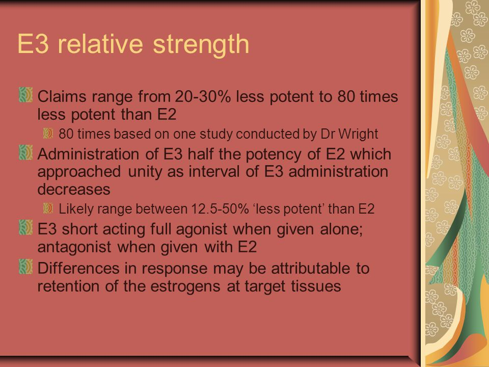E3 relative strength Claims range from 20-30% less potent to 80 times less potent than E2 80 times based on one study conducted by Dr Wright Administr