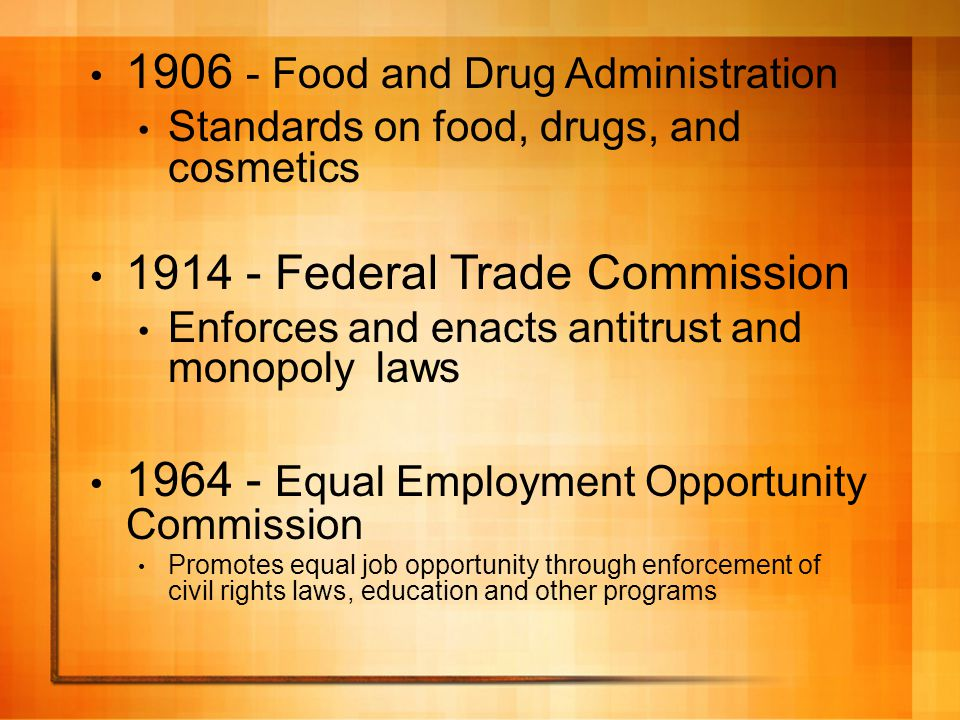 1906 - Food and Drug Administration Standards on food, drugs, and cosmetics 1914 - Federal Trade Commission Enforces and enacts antitrust and monopoly laws 1964 - Equal Employment Opportunity Commission Promotes equal job opportunity through enforcement of civil rights laws, education and other programs