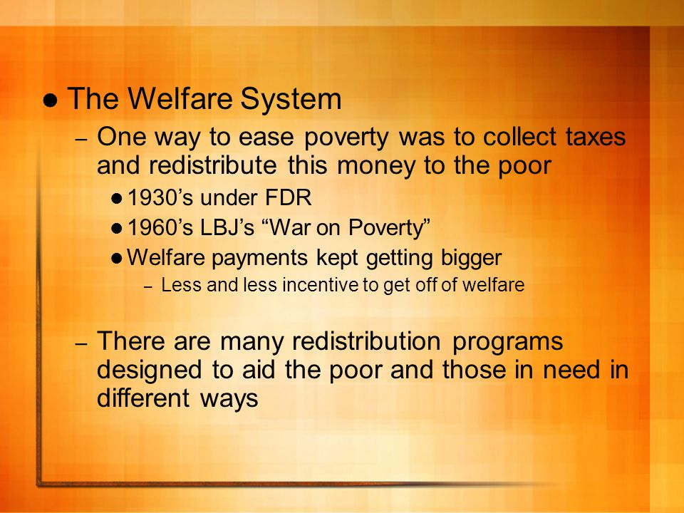 The Welfare System – One way to ease poverty was to collect taxes and redistribute this money to the poor 1930's under FDR 1960's LBJ's War on Poverty Welfare payments kept getting bigger – Less and less incentive to get off of welfare – There are many redistribution programs designed to aid the poor and those in need in different ways