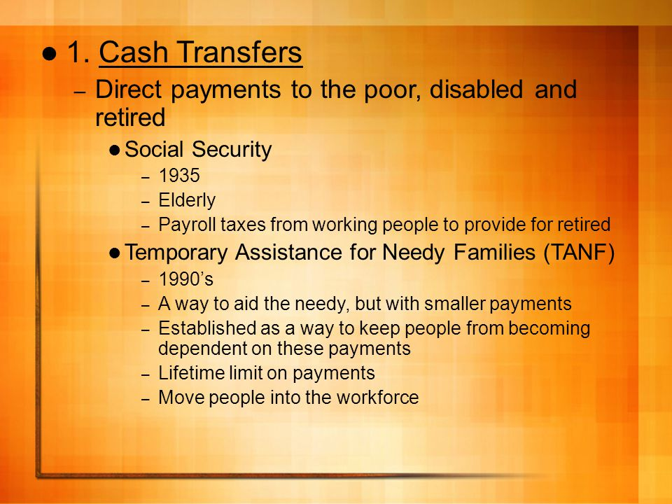 1. Cash Transfers – Direct payments to the poor, disabled and retired Social Security – 1935 – Elderly – Payroll taxes from working people to provide